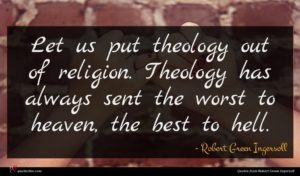 Robert Green Ingersoll quote : Let us put theology ...