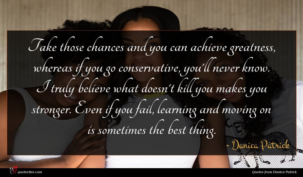 Take those chances and you can achieve greatness, whereas if you go conservative, you'll never know. I truly believe what doesn't kill you makes you stronger. Even if you fail, learning and moving on is sometimes the best thing.