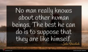 John Steinbeck quote : No man really knows ...