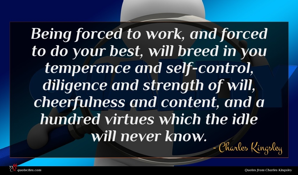 Being forced to work, and forced to do your best, will breed in you temperance and self-control, diligence and strength of will, cheerfulness and content, and a hundred virtues which the idle will never know.