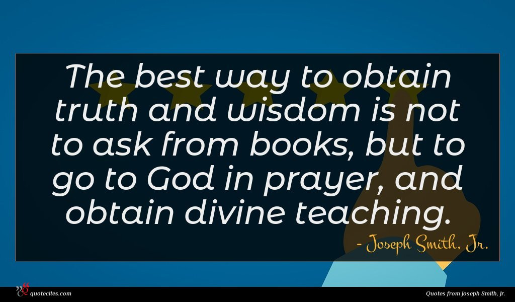 The best way to obtain truth and wisdom is not to ask from books, but to go to God in prayer, and obtain divine teaching.