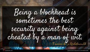 Francois de La Rochefoucauld quote : Being a blockhead is ...