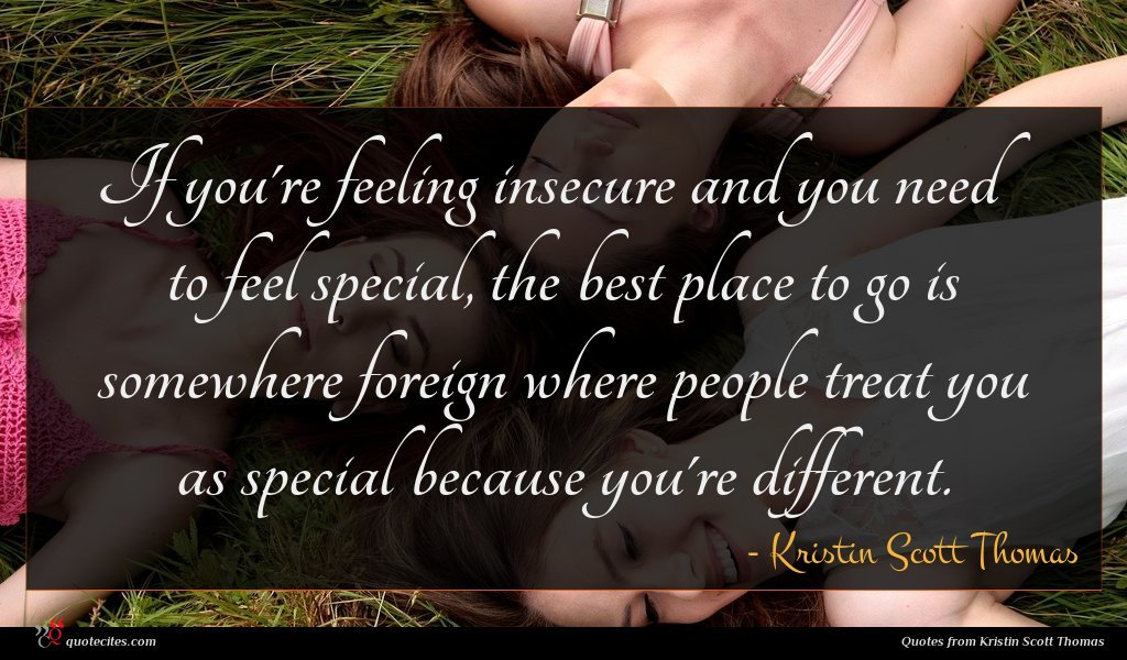 If you're feeling insecure and you need to feel special, the best place to go is somewhere foreign where people treat you as special because you're different.