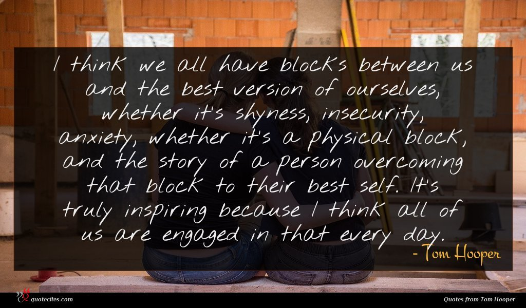I think we all have blocks between us and the best version of ourselves, whether it's shyness, insecurity, anxiety, whether it's a physical block, and the story of a person overcoming that block to their best self. It's truly inspiring because I think all of us are engaged in that every day.