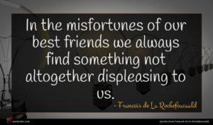 Francois de La Rochefoucauld quote : In the misfortunes of ...
