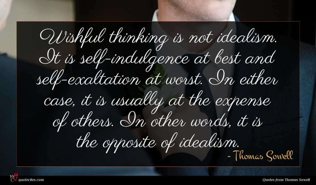 Wishful thinking is not idealism. It is self-indulgence at best and self-exaltation at worst. In either case, it is usually at the expense of others. In other words, it is the opposite of idealism.