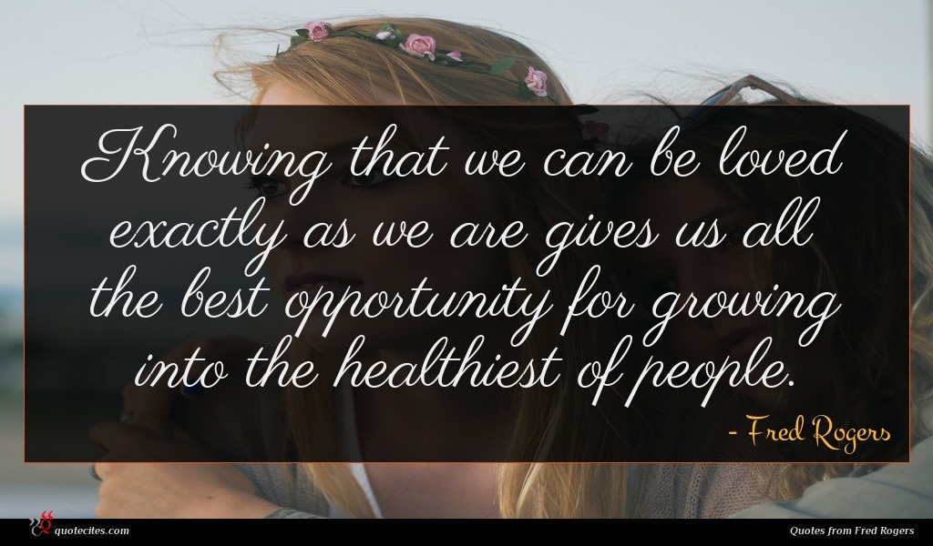 Knowing that we can be loved exactly as we are gives us all the best opportunity for growing into the healthiest of people.