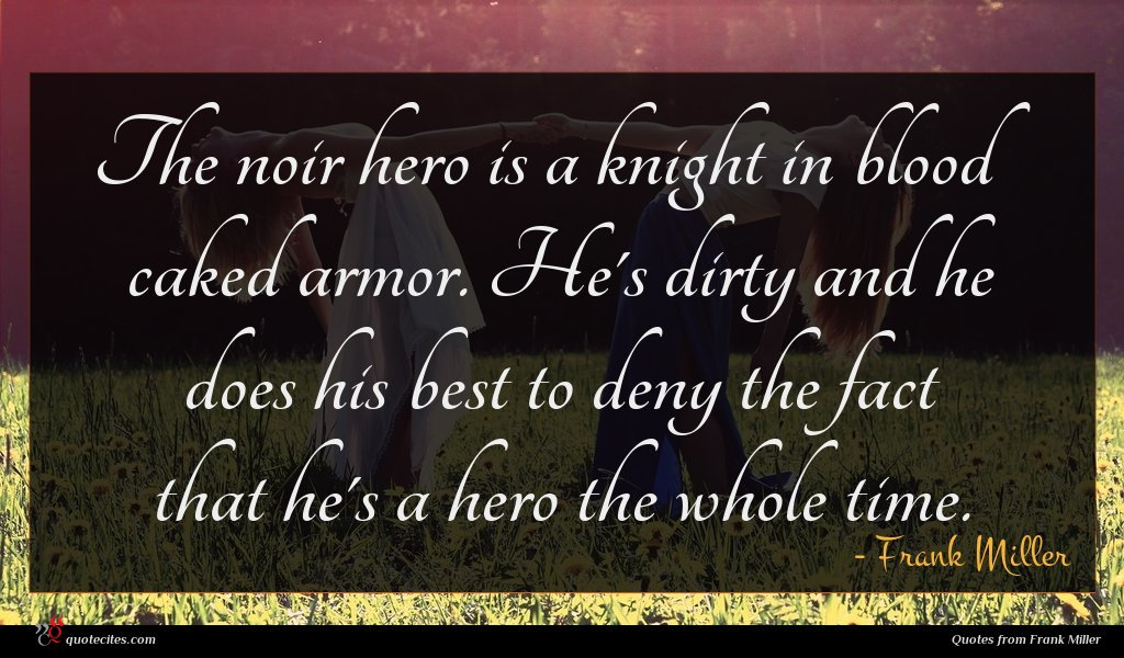 The noir hero is a knight in blood caked armor. He's dirty and he does his best to deny the fact that he's a hero the whole time.