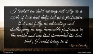 Rose Kennedy quote : I looked on child ...