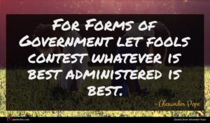Alexander Pope quote : For Forms of Government ...