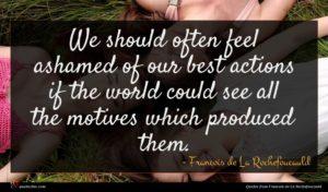 Francois de La Rochefoucauld quote : We should often feel ...