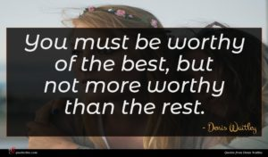 Denis Waitley quote : You must be worthy ...