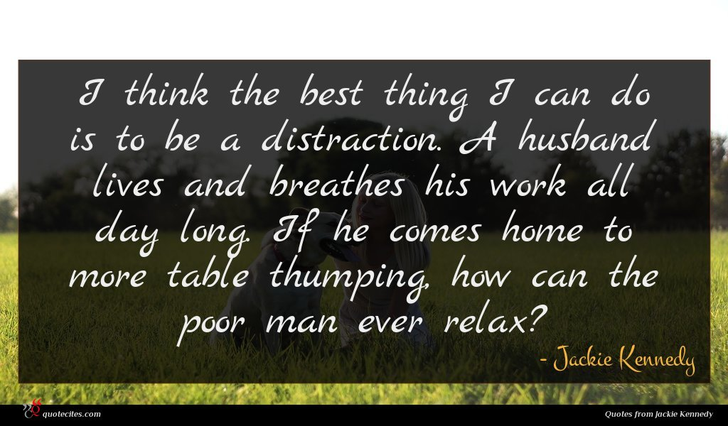 I think the best thing I can do is to be a distraction. A husband lives and breathes his work all day long. If he comes home to more table thumping, how can the poor man ever relax?