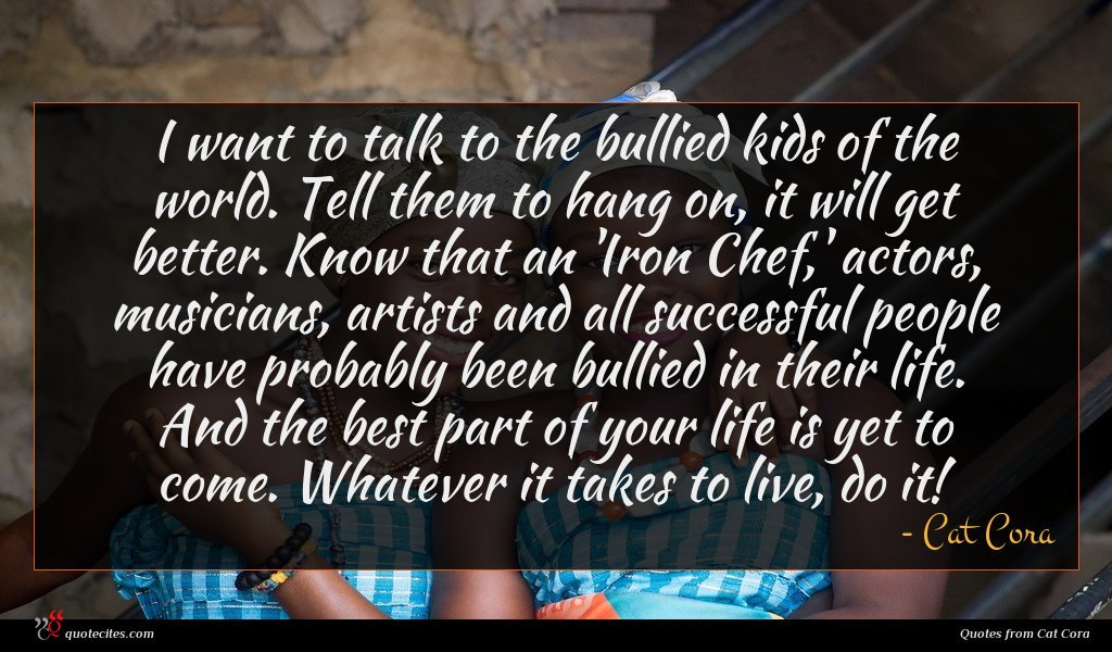 I want to talk to the bullied kids of the world. Tell them to hang on, it will get better. Know that an 'Iron Chef,' actors, musicians, artists and all successful people have probably been bullied in their life. And the best part of your life is yet to come. Whatever it takes to live, do it!