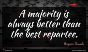 Benjamin Disraeli quote : A majority is always ...
