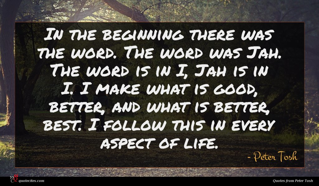 In the beginning there was the word. The word was Jah. The word is in I, Jah is in I. I make what is good, better, and what is better, best. I follow this in every aspect of life.
