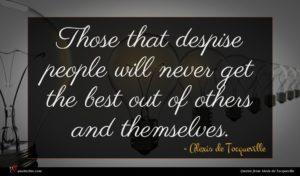 Alexis de Tocqueville quote : Those that despise people ...