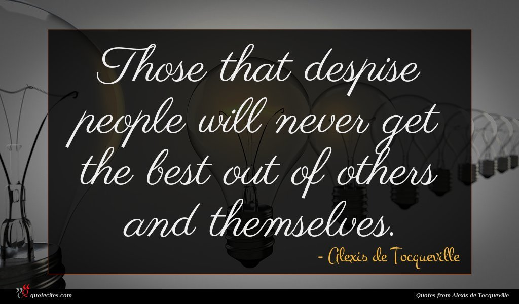 Those that despise people will never get the best out of others and themselves.