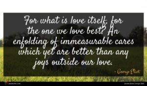 George Eliot quote : For what is love ...