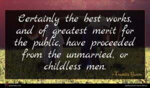 Francis Bacon quote : Certainly the best works ...