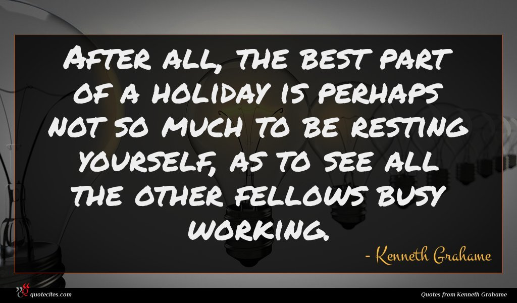 After all, the best part of a holiday is perhaps not so much to be resting yourself, as to see all the other fellows busy working.
