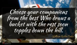 William Butler Yeats quote : Choose your companions from ...