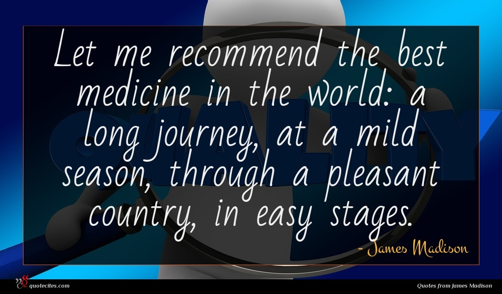 Let me recommend the best medicine in the world: a long journey, at a mild season, through a pleasant country, in easy stages.