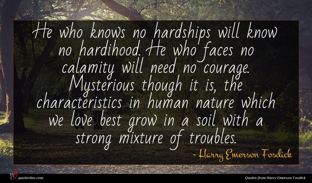 He who knows no hardships will know no hardihood. He who faces no calamity will need no courage. Mysterious though it is, the characteristics in human nature which we love best grow in a soil with a strong mixture of troubles.
