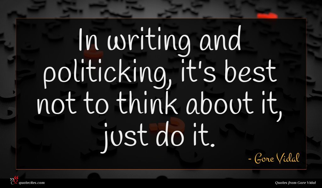 In writing and politicking, it's best not to think about it, just do it.