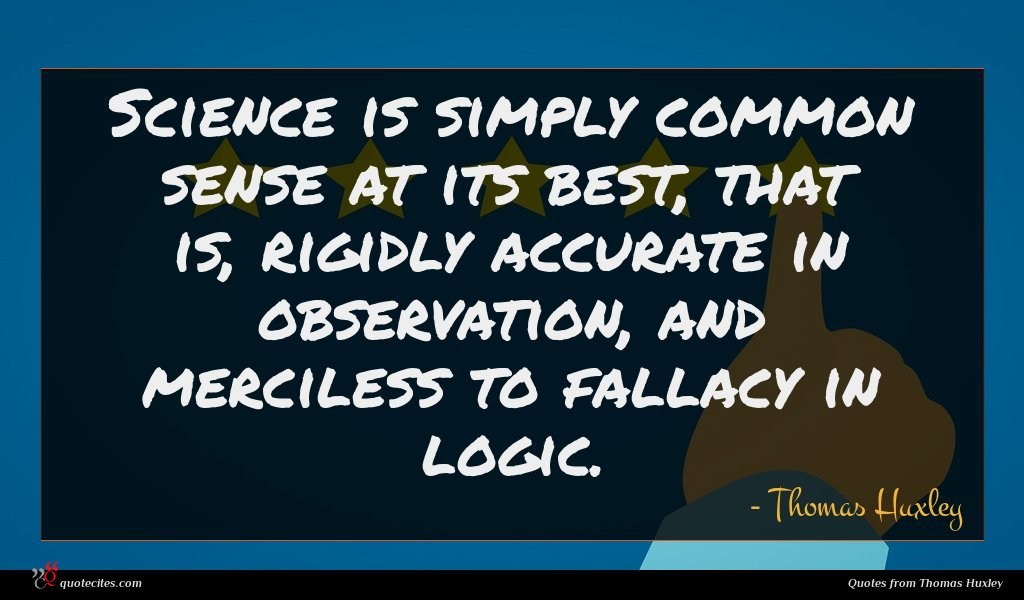 Science is simply common sense at its best, that is, rigidly accurate in observation, and merciless to fallacy in logic.