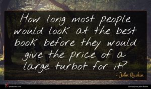 John Ruskin quote : How long most people ...