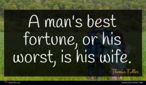 Thomas Fuller quote : A man's best fortune ...