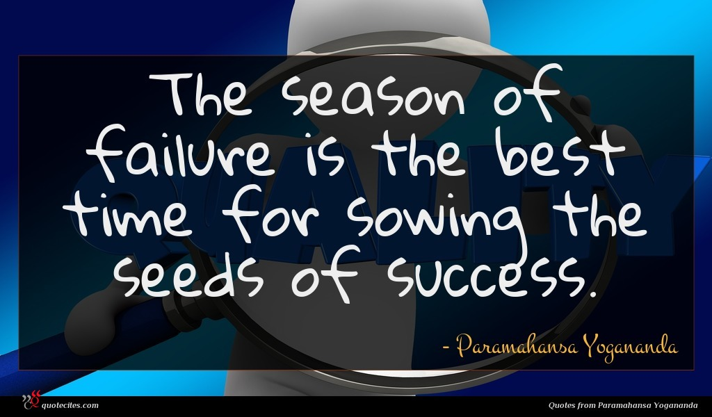 The season of failure is the best time for sowing the seeds of success.