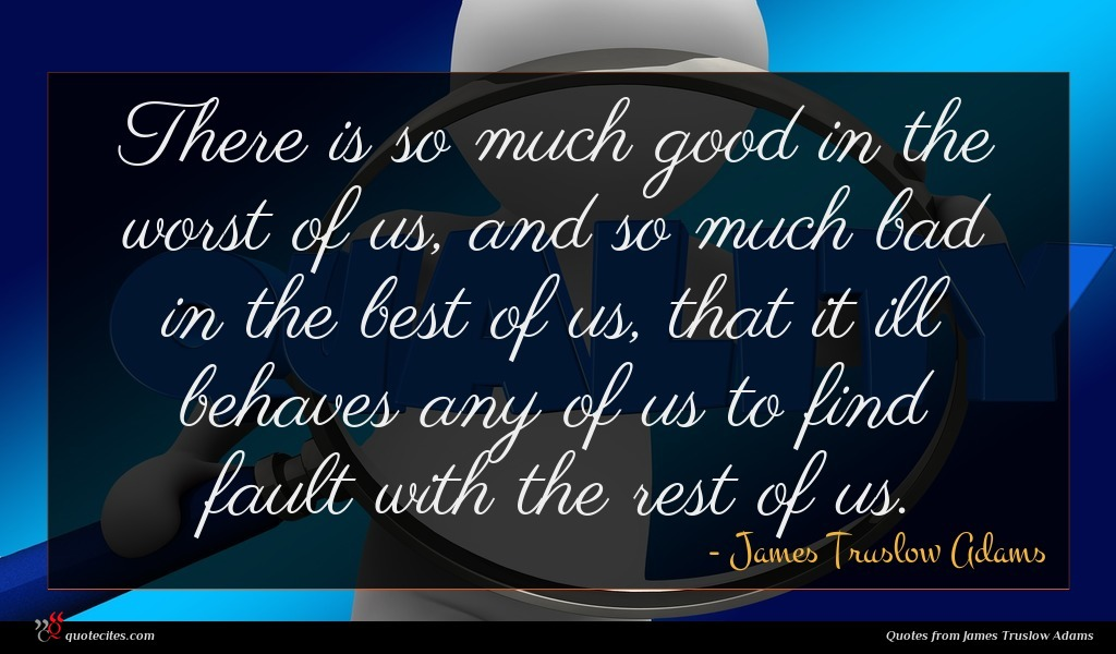 There is so much good in the worst of us, and so much bad in the best of us, that it ill behaves any of us to find fault with the rest of us.