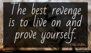 Eddie Vedder quote : The best revenge is ...