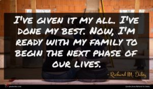 Richard M. Daley quote : I've given it my ...