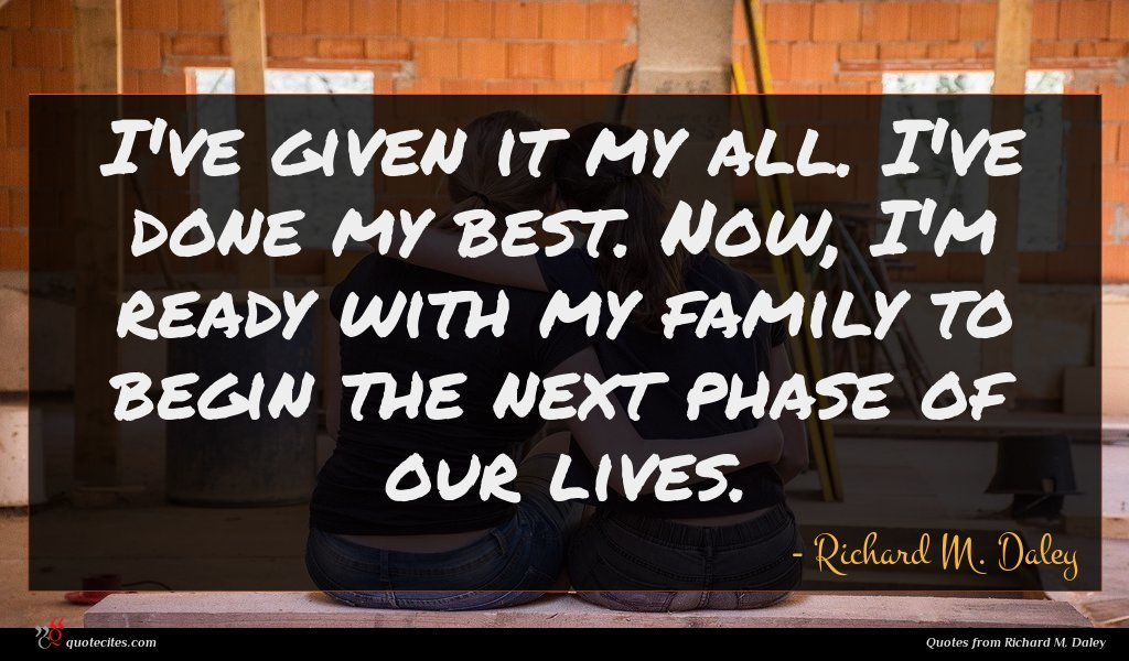 I've given it my all. I've done my best. Now, I'm ready with my family to begin the next phase of our lives.