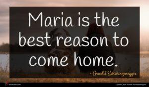 Arnold Schwarzenegger quote : Maria is the best ...