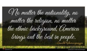 Arnold Schwarzenegger quote : No matter the nationality ...