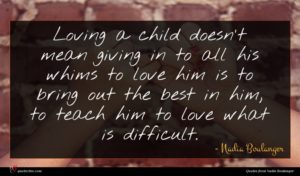Nadia Boulanger quote : Loving a child doesn't ...