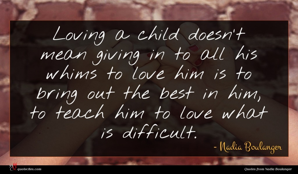 Loving a child doesn't mean giving in to all his whims to love him is to bring out the best in him, to teach him to love what is difficult.