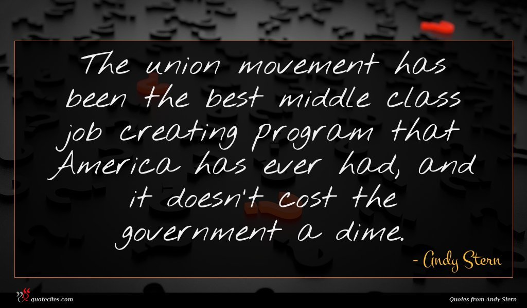 The union movement has been the best middle class job creating program that America has ever had, and it doesn't cost the government a dime.