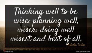 Malcolm Forbes quote : Thinking well to be ...