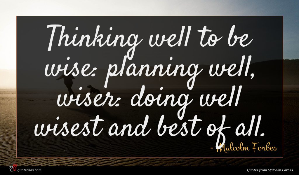 Thinking well to be wise: planning well, wiser: doing well wisest and best of all.