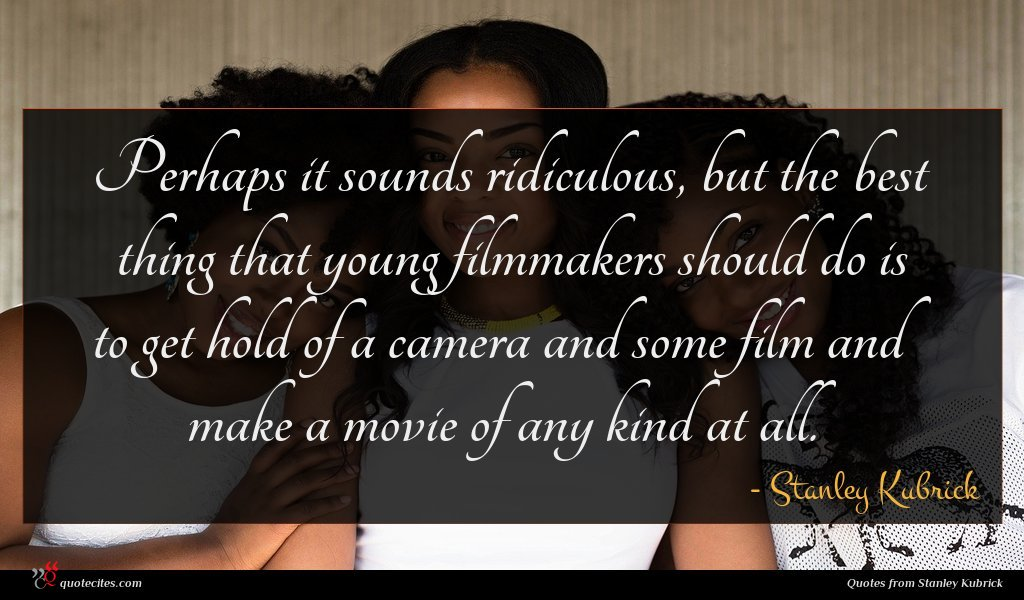 Perhaps it sounds ridiculous, but the best thing that young filmmakers should do is to get hold of a camera and some film and make a movie of any kind at all.
