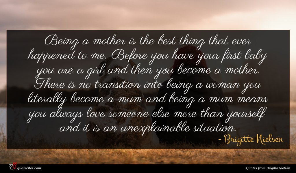 Being a mother is the best thing that ever happened to me. Before you have your first baby you are a girl and then you become a mother. There is no transition into being a woman you literally become a mum and being a mum means you always love someone else more than yourself and it is an unexplainable situation.