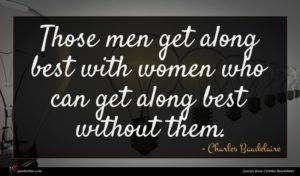 Charles Baudelaire quote : Those men get along ...