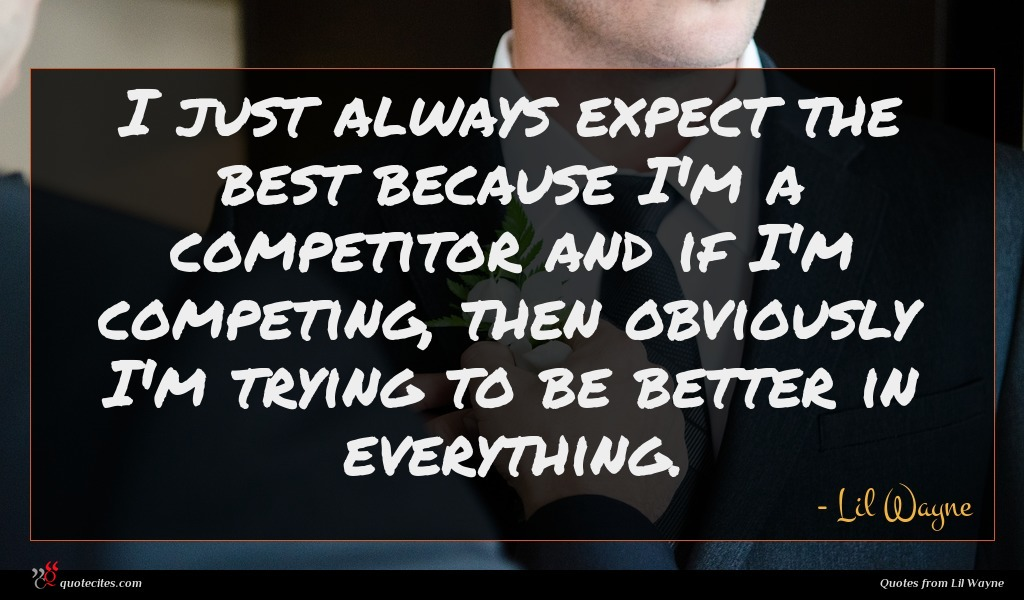 I just always expect the best because I'm a competitor and if I'm competing, then obviously I'm trying to be better in everything.