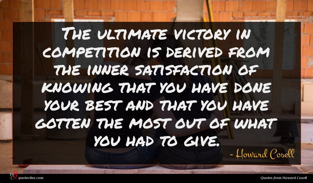 The ultimate victory in competition is derived from the inner satisfaction of knowing that you have done your best and that you have gotten the most out of what you had to give.