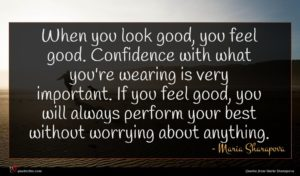 Maria Sharapova quote : When you look good ...
